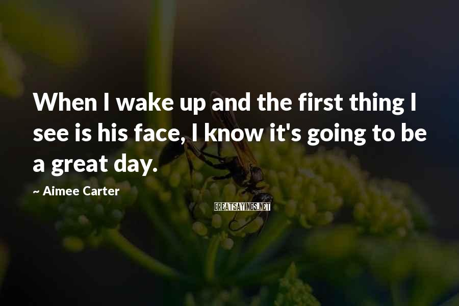 Aimee Carter Sayings: When I wake up and the first thing I see is his face, I know