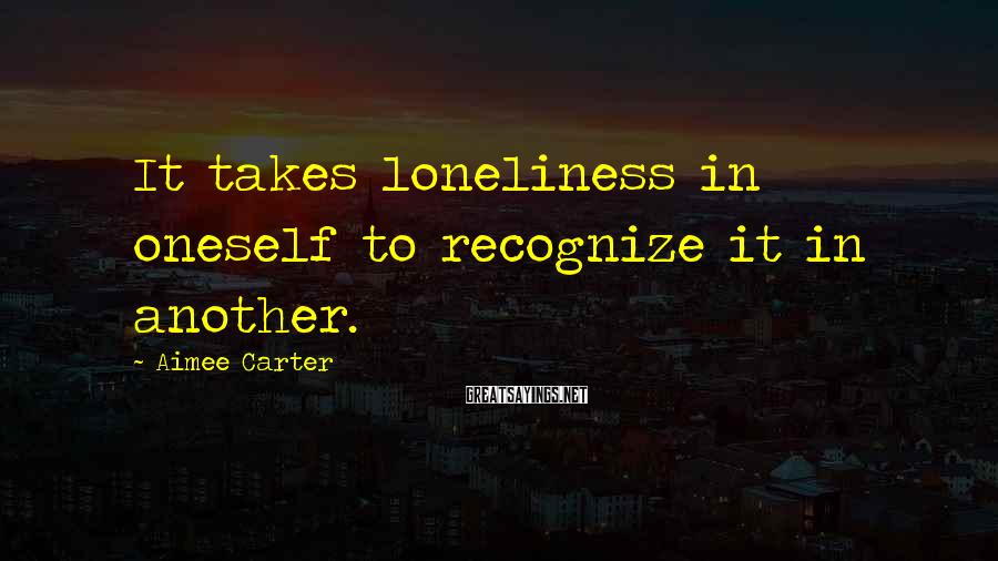Aimee Carter Sayings: It takes loneliness in oneself to recognize it in another.