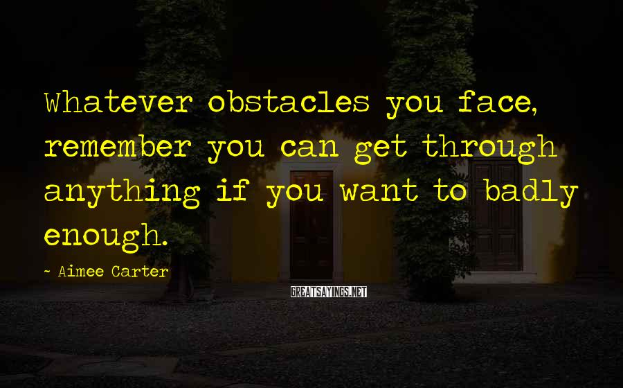 Aimee Carter Sayings: Whatever obstacles you face, remember you can get through anything if you want to badly