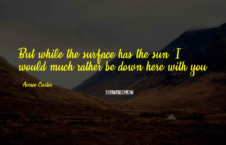 Aimee Carter Sayings: But while the surface has the sun, I would much rather be down here with
