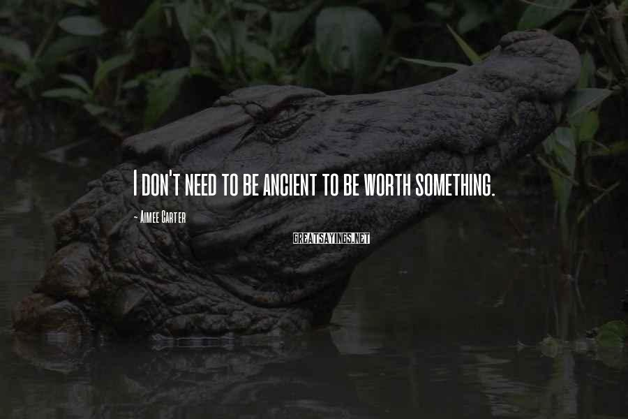 Aimee Carter Sayings: I don't need to be ancient to be worth something.