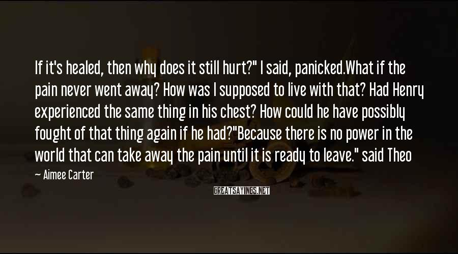 "Aimee Carter Sayings: If it's healed, then why does it still hurt?"" I said, panicked.What if the pain"