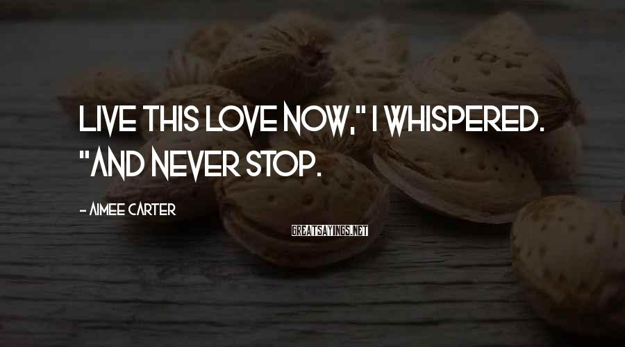 "Aimee Carter Sayings: Live this love now,"" I whispered. ""And never stop."