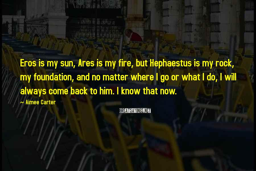 Aimee Carter Sayings: Eros is my sun, Ares is my fire, but Hephaestus is my rock, my foundation,