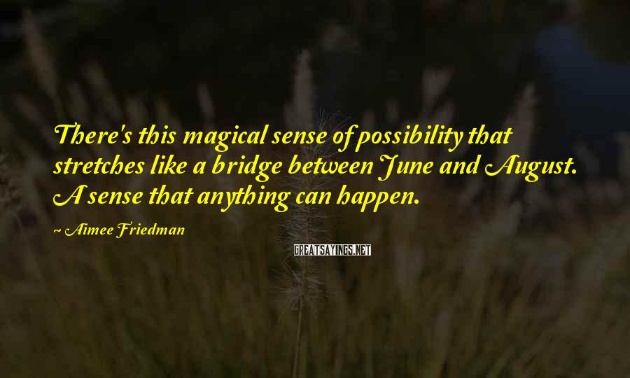 Aimee Friedman Sayings: There's this magical sense of possibility that stretches like a bridge between June and August.