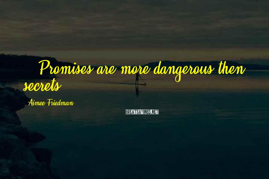 Aimee Friedman Sayings: ...Promises are more dangerous then secrets.