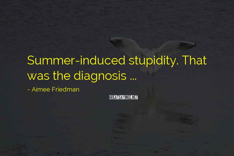 Aimee Friedman Sayings: Summer-induced stupidity. That was the diagnosis ...