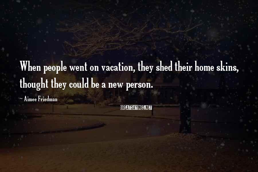 Aimee Friedman Sayings: When people went on vacation, they shed their home skins, thought they could be a