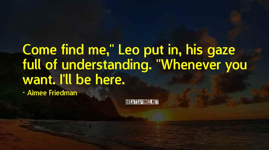 "Aimee Friedman Sayings: Come find me,"" Leo put in, his gaze full of understanding. ""Whenever you want. I'll"