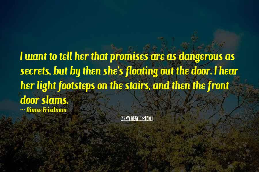 Aimee Friedman Sayings: I want to tell her that promises are as dangerous as secrets, but by then