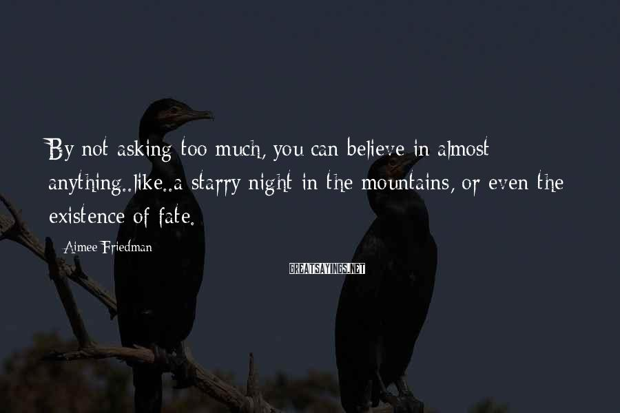 Aimee Friedman Sayings: By not asking too much, you can believe in almost anything..like..a starry night in the
