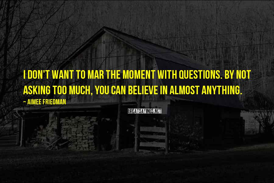 Aimee Friedman Sayings: I don't want to mar the moment with questions. By not asking too much, you