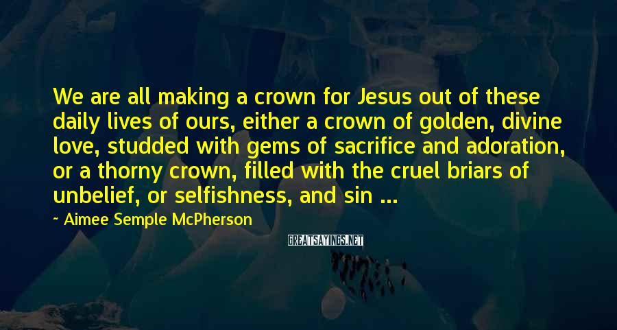 Aimee Semple McPherson Sayings: We are all making a crown for Jesus out of these daily lives of ours,