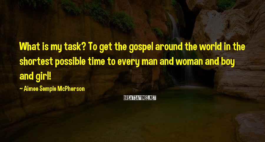 Aimee Semple McPherson Sayings: What is my task? To get the gospel around the world in the shortest possible