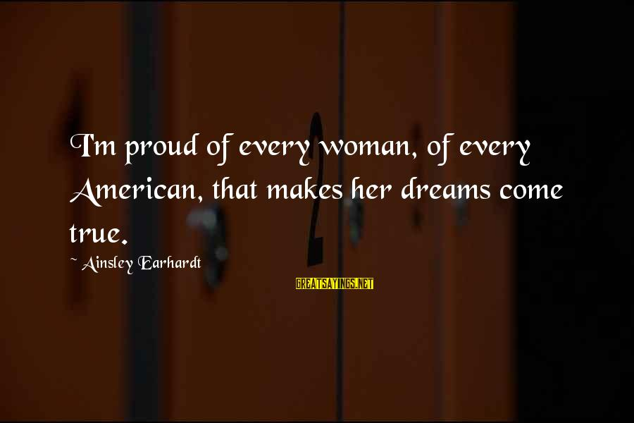 Ainsley's Sayings By Ainsley Earhardt: I'm proud of every woman, of every American, that makes her dreams come true.