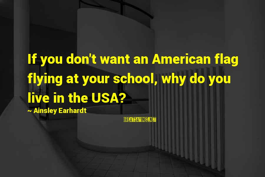 Ainsley's Sayings By Ainsley Earhardt: If you don't want an American flag flying at your school, why do you live