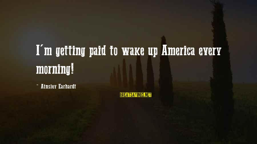 Ainsley's Sayings By Ainsley Earhardt: I'm getting paid to wake up America every morning!