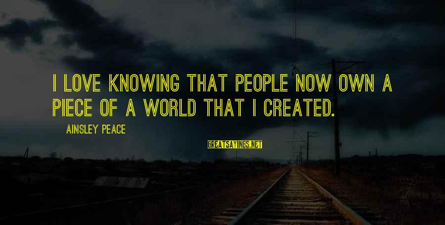 Ainsley's Sayings By Ainsley Peace: I love knowing that people now own a piece of a world that I created.