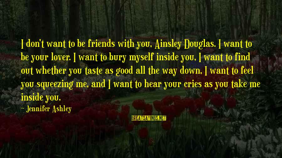 Ainsley's Sayings By Jennifer Ashley: I don't want to be friends with you, Ainsley Douglas. I want to be your