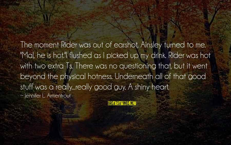 """Ainsley's Sayings By Jennifer L. Armentrout: The moment Rider was out of earshot, Ainsley turned to me. """"Mal, he is hot.""""I"""