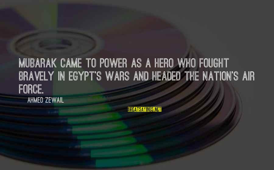 Air Headed Sayings By Ahmed Zewail: Mubarak came to power as a hero who fought bravely in Egypt's wars and headed