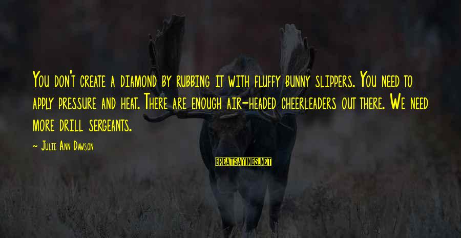 Air Headed Sayings By Julie Ann Dawson: You don't create a diamond by rubbing it with fluffy bunny slippers. You need to