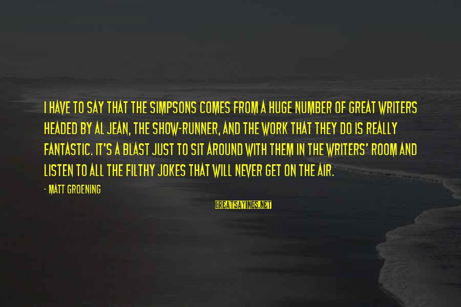 Air Headed Sayings By Matt Groening: I have to say that The Simpsons comes from a huge number of great writers