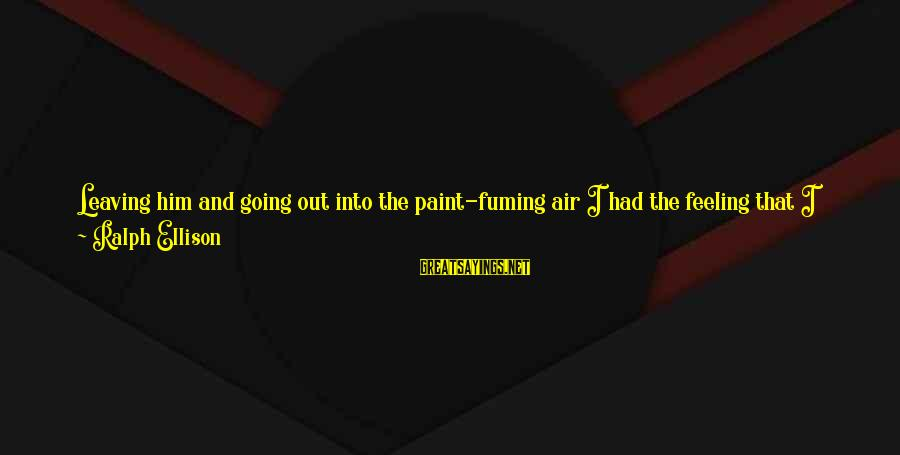 Air Headed Sayings By Ralph Ellison: Leaving him and going out into the paint-fuming air I had the feeling that I
