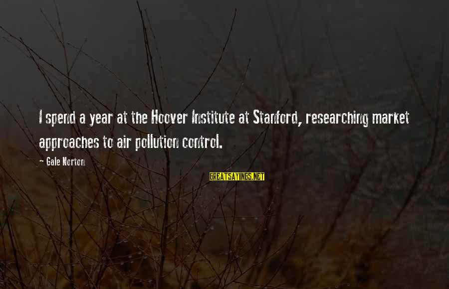 Air Pollution Control Sayings By Gale Norton: I spend a year at the Hoover Institute at Stanford, researching market approaches to air