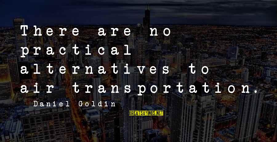 Air Transportation Sayings By Daniel Goldin: There are no practical alternatives to air transportation.