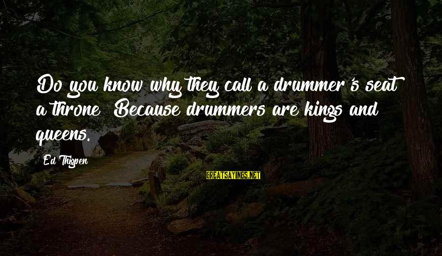 Air Transportation Sayings By Ed Thigpen: Do you know why they call a drummer's seat a throne? Because drummers are kings
