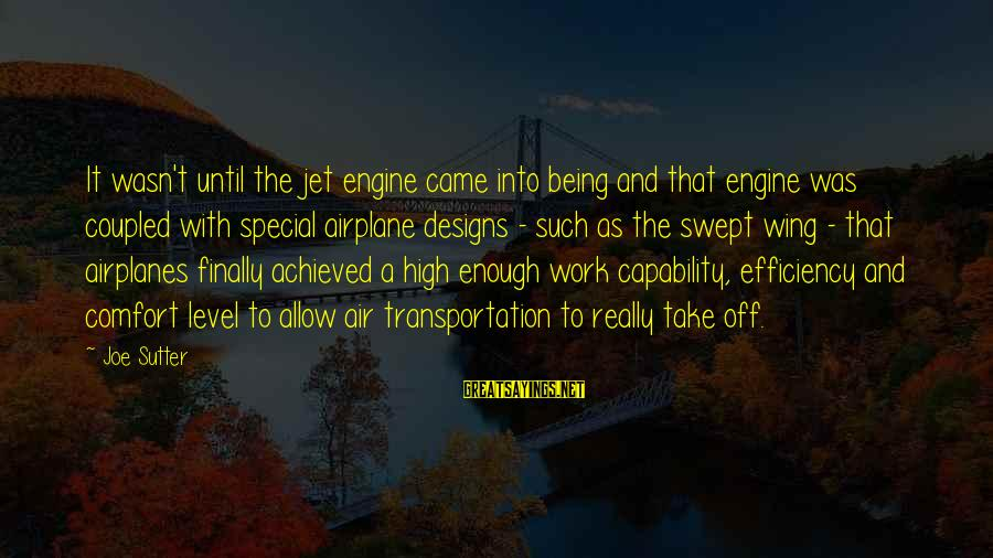 Air Transportation Sayings By Joe Sutter: It wasn't until the jet engine came into being and that engine was coupled with