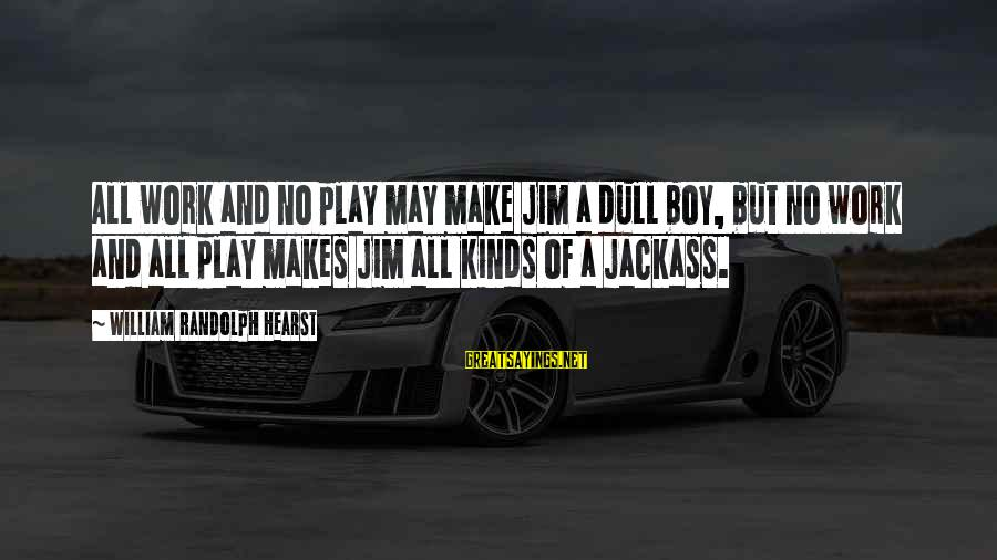 Air Transportation Sayings By William Randolph Hearst: All work and no play may make Jim a dull boy, but no work and