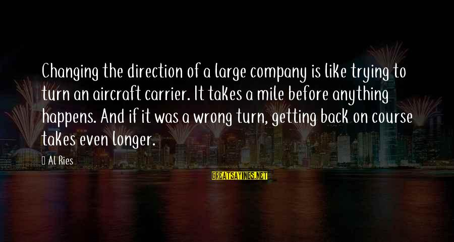 Aircraft Carrier Sayings By Al Ries: Changing the direction of a large company is like trying to turn an aircraft carrier.