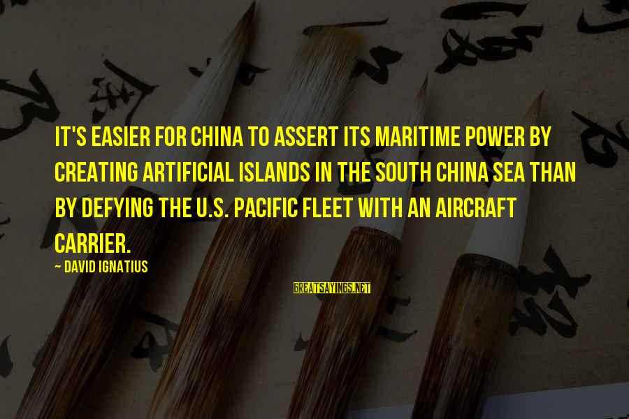Aircraft Carrier Sayings By David Ignatius: It's easier for China to assert its maritime power by creating artificial islands in the