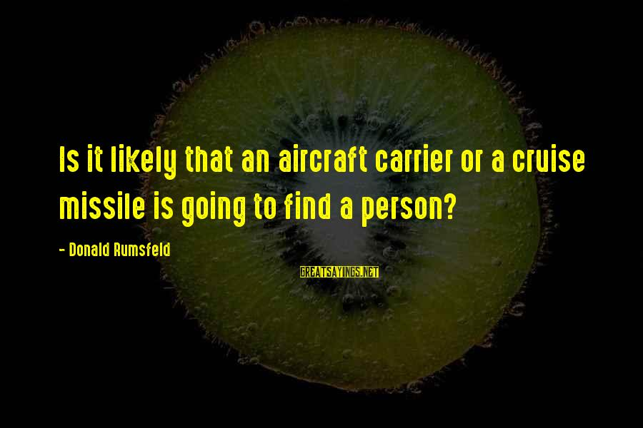 Aircraft Carrier Sayings By Donald Rumsfeld: Is it likely that an aircraft carrier or a cruise missile is going to find