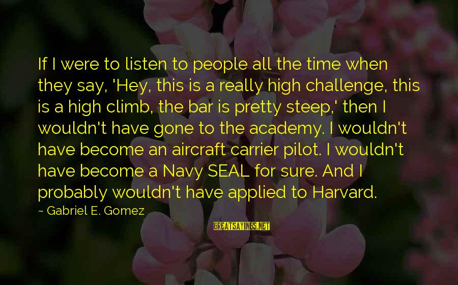 Aircraft Carrier Sayings By Gabriel E. Gomez: If I were to listen to people all the time when they say, 'Hey, this