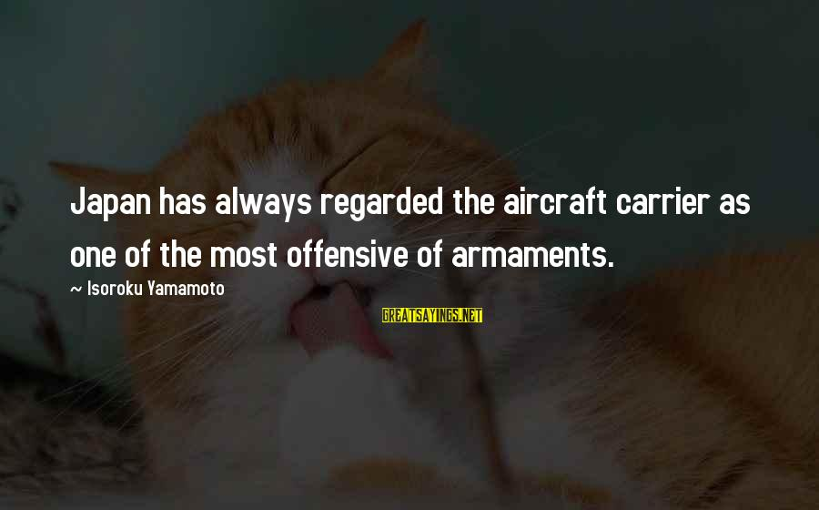Aircraft Carrier Sayings By Isoroku Yamamoto: Japan has always regarded the aircraft carrier as one of the most offensive of armaments.