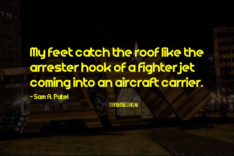 Aircraft Carrier Sayings By Sam A. Patel: My feet catch the roof like the arrester hook of a fighter jet coming into