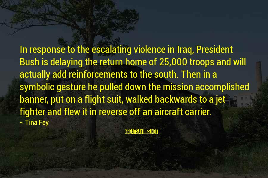 Aircraft Carrier Sayings By Tina Fey: In response to the escalating violence in Iraq, President Bush is delaying the return home