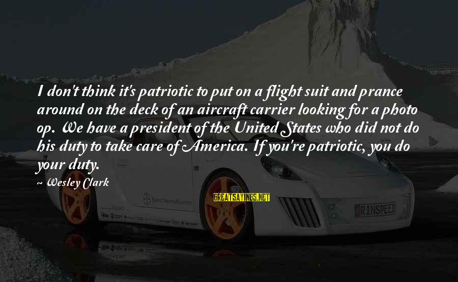 Aircraft Carrier Sayings By Wesley Clark: I don't think it's patriotic to put on a flight suit and prance around on