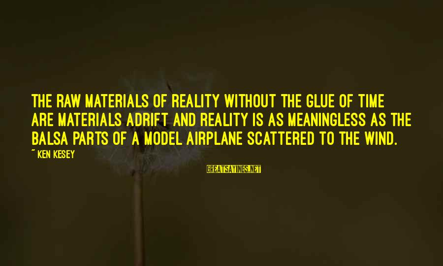 Airplane Parts Sayings By Ken Kesey: The raw materials of reality without the glue of time are materials adrift and reality