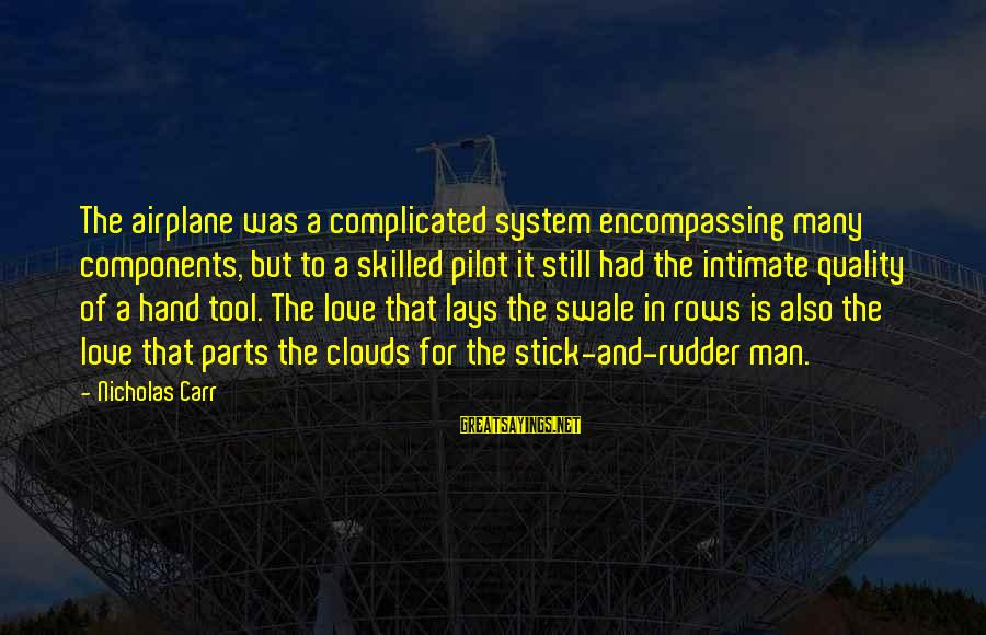 Airplane Parts Sayings By Nicholas Carr: The airplane was a complicated system encompassing many components, but to a skilled pilot it