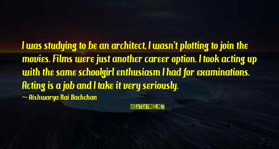 Aishwarya Rai Bachchan Sayings By Aishwarya Rai Bachchan: I was studying to be an architect, I wasn't plotting to join the movies. Films