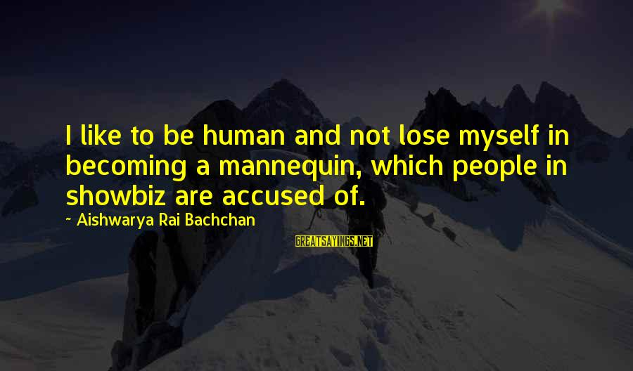 Aishwarya Rai Bachchan Sayings By Aishwarya Rai Bachchan: I like to be human and not lose myself in becoming a mannequin, which people