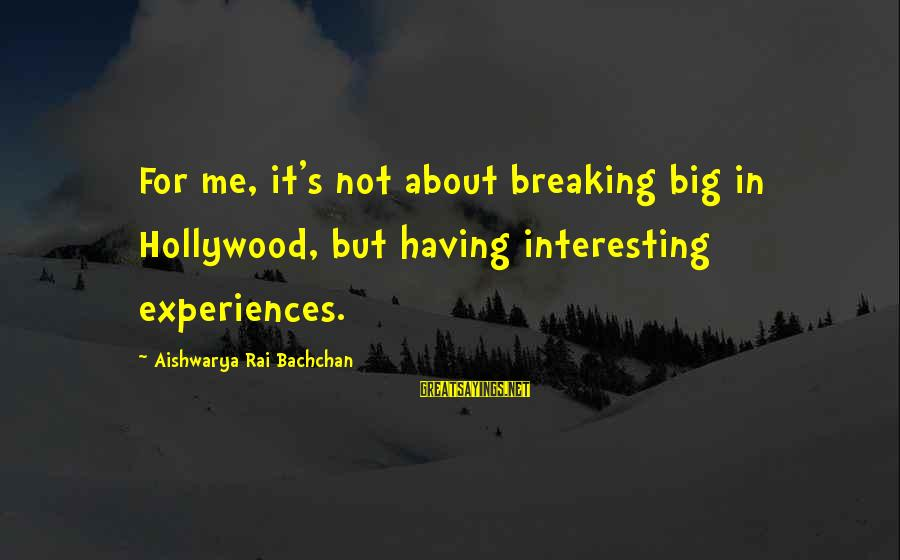 Aishwarya Rai Bachchan Sayings By Aishwarya Rai Bachchan: For me, it's not about breaking big in Hollywood, but having interesting experiences.