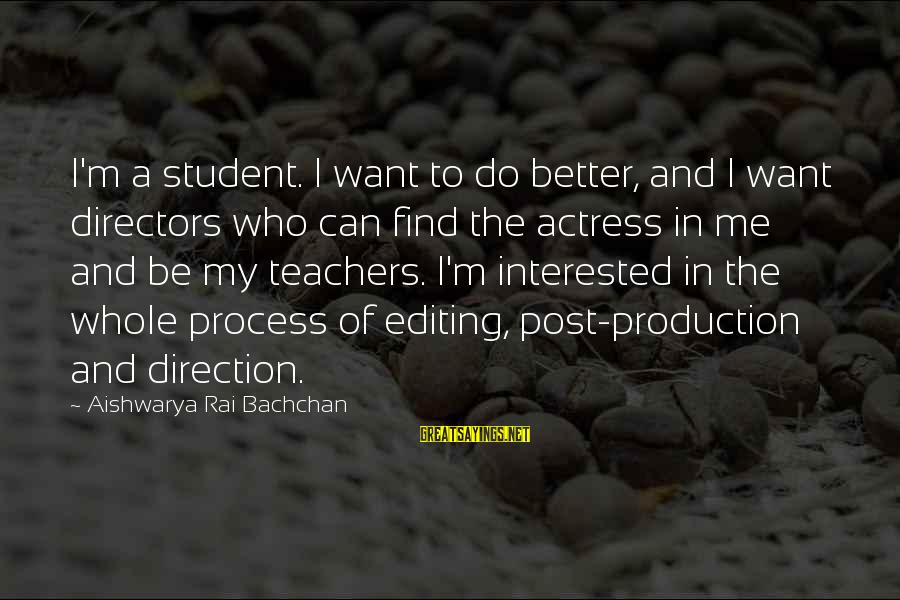 Aishwarya Rai Bachchan Sayings By Aishwarya Rai Bachchan: I'm a student. I want to do better, and I want directors who can find