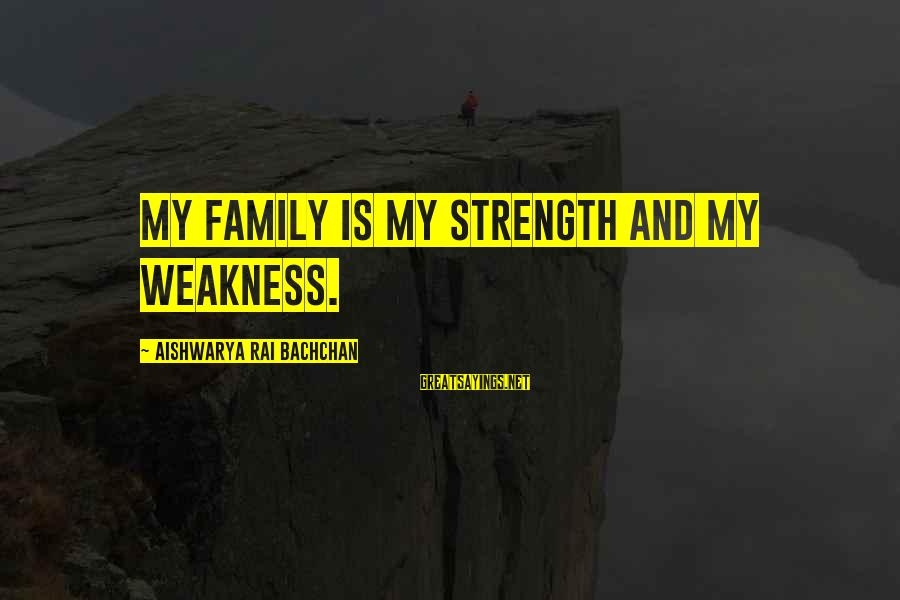 Aishwarya Rai Bachchan Sayings By Aishwarya Rai Bachchan: My family is my strength and my weakness.