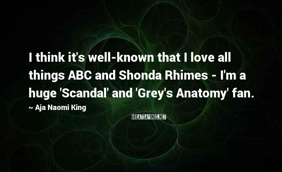 Aja Naomi King Sayings: I think it's well-known that I love all things ABC and Shonda Rhimes - I'm