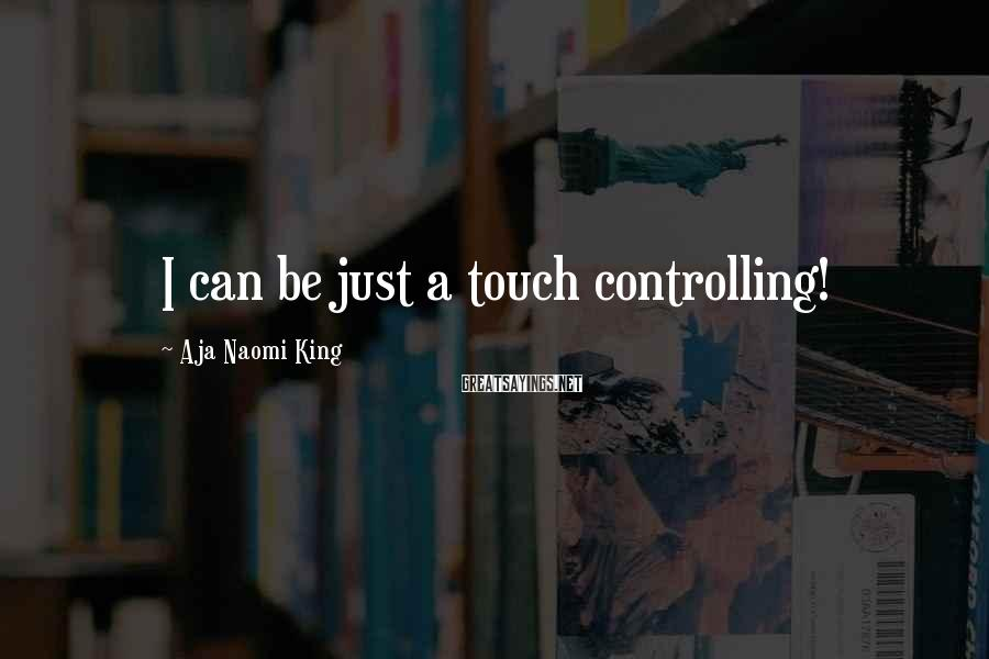 Aja Naomi King Sayings: I can be just a touch controlling!